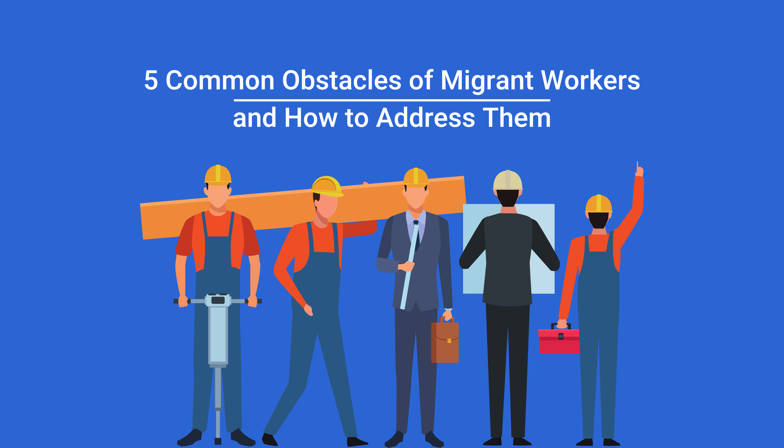 5 Common Obstacles of Migrant Workers and How to Address Them
